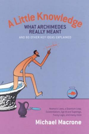 A Little Knowledge: What Archimedes Really Meant & 80 Other Key Ideas Explained by Michael Macrone