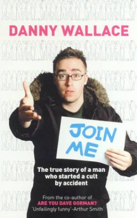 Join Me: The True Story Of A Man Who Started A Cult By Accident by Danny Wallace