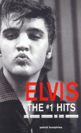 Elvis: The #1 Hits: The Secret History Of The Classics by Patrick Humphries