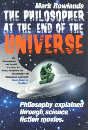The Philosopher At End Of Universe: Philosophy Explained Through Science Fiction Movies by Mark Rowlands