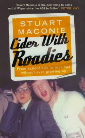Cider With Roadies: From School Bus To Tour Bus Without Ever Growing Up by Stuart Maconie