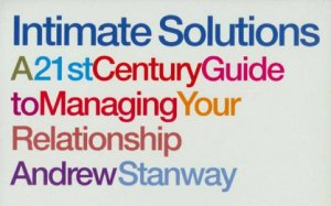 Intimate Solutions: A 21st Century Guide To Managing Your Relationship by Andrew Stanway