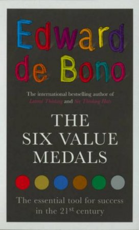 The Six Value Medals: The Essential Tool For Success In The 21st Century by Edward De Bono