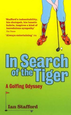 In Search Of The Tiger: A Golfing Odyssey by Ian Stafford
