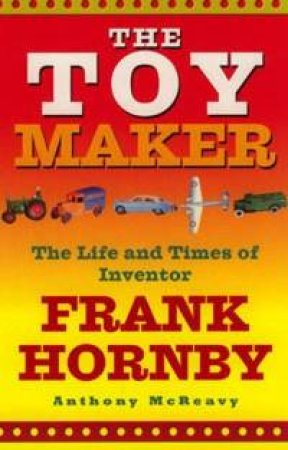 The Toy Maker: The Life And Times Of Inventor Frank Hornby by Anthony McReavy
