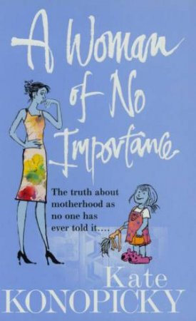 A Woman Of No Importance: The Truth About Motherhood by Kate Konopicky