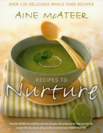 Recipes To Nurture: Over 130 Delicious Whole Food Recipes by Aine McAteer
