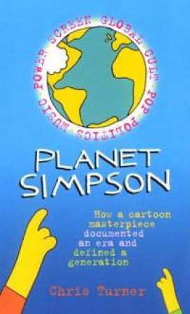 Planet Simpsons: How A Cartoon Masterpiece Documented An Era And Defined A Generation by Chris Turner
