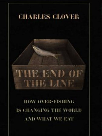 The End Of The Line: How Over-Fishing Is Changing The World And What We Eat by Charles Clover