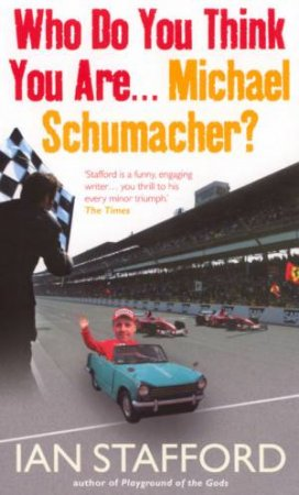 Who Do You Think You Are, Michael Schumacher? by Ian Stafford
