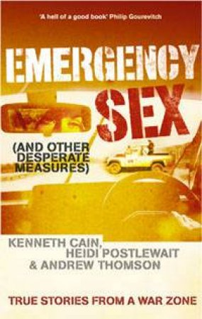 Emergency Sex (And Other Desperate Measures): True Stories From A War Zone by Kenneth Cain