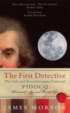 The First Detective: The Life And Revolutionary Times Of Vidocq by James Morton