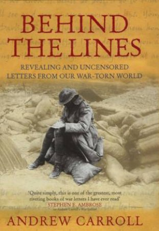 Behind The Lines: Extraordinary War Letters From A War Torn World by Andrew Carroll