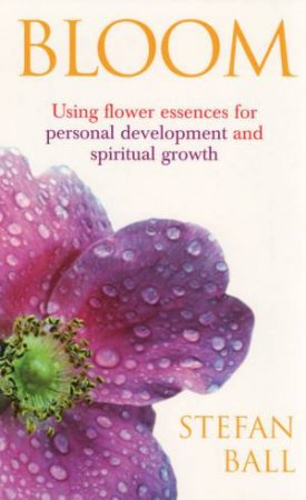 Bloom: Using Flower Essences For Personal Development And Spiritual Growth by Stefan Ball