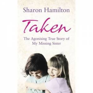 Taken: The Agonising True Story of a Missing Sister by Sharon Hamilton