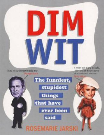 Dim Wit: The Funniest, Stupidest Things Ever Said by Rosemarie Jarski