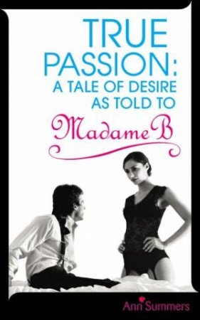 True Passion: A Tale of Desire as Told to Madame B by Ann Summers