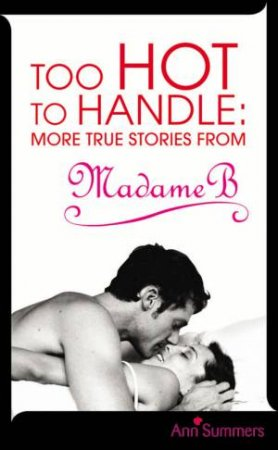 Too Hot To Handle: More True Stories from Madame B by Ann Summers