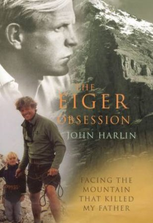 Eiger Obsession: Facing the Mountain That Killed My Father by John Harlin III