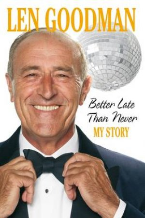 Better Late Than Never: The Autobiography by Len Goodman