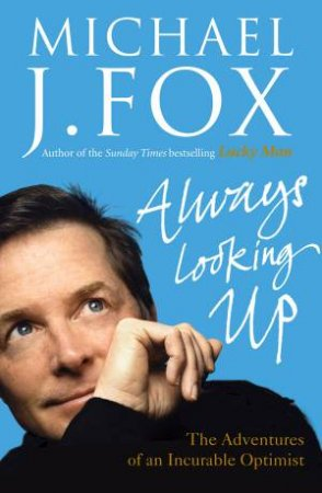 Always Looking Up: The Adventures of an Incurable Optimist by Michael J Fox