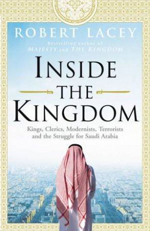 Inside The Kingdom: Kings, Clerics, Modernists, Terrorists and the Struggle for Saudi Arabia by Robert Lacey