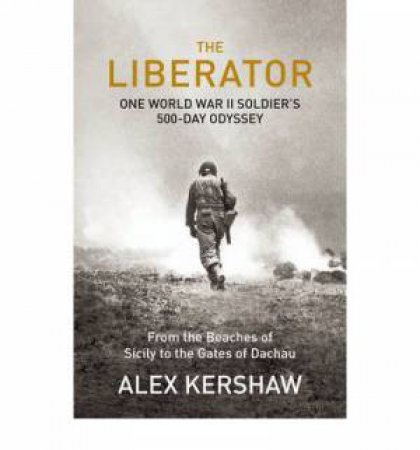 The Liberator: One World War II Soldier's 500-day Odyssey from the Beaches of Sicily to the Gates of Dachau by Alex Kershaw