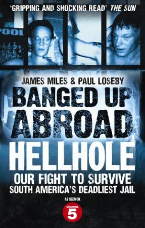 Banged Up Abroad: Hellhole Our Fight to Survive South America's Deadliest Jail by James Miles & Paul Loseby