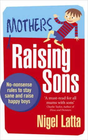 Mothers Raising Sons No-nonsense rules to stay sane and raise hap by Nigel Latta