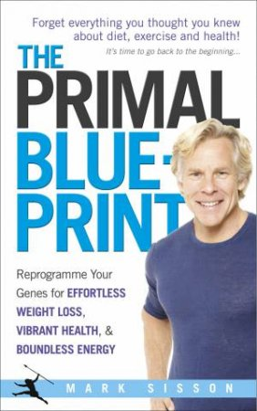 Primal Blueprint: Reprogram Your Genes For Effortless Weightloss, Vibrant Health And Boundless Energy by Mark Sisson