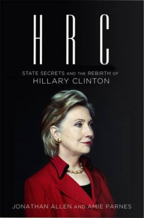 HRC: State Secrets and the Rebirth of Hilary Clinton by Jonathan Allen & Amie Parnes