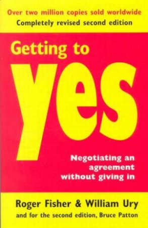 Getting To Yes: Negotiating An Agreement Without Giving In by William Ury & Roger Fisher & Bruce Patton