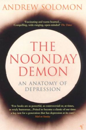 The Noonday Demon: An Anatomy Of Depression by Andrew Solomon