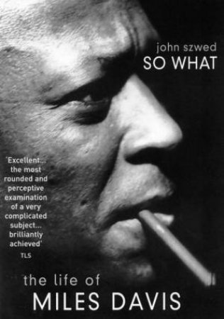 So What: The Life Of Miles Davis by John Szwed