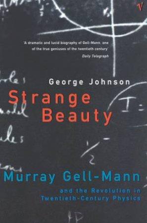 Strange Beauty: Murray Gell-Mann & 20th Century Physics by George Johnson