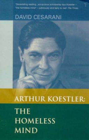 Arthur Koestler: The Homeless Mind by D Cesarani