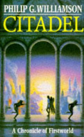 A Chronicle of Firstworld: Citadel by Phillip G Williamson