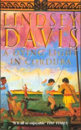 A Marcus Didius Falco Mystery: A Dying Light In Corduba by Lindsey Davis
