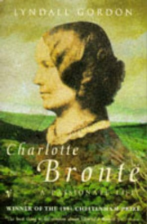Charlotte Bronte: A Passionate Life by Lyndall Gordon