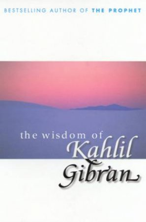 The Wisdom Of Kahlil Gibran by Kahlil Gibran