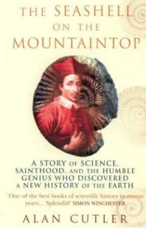 The Seashell On The Mountaintop: The Story Of Geologist, Nicolaus Steno by Alan Cutler