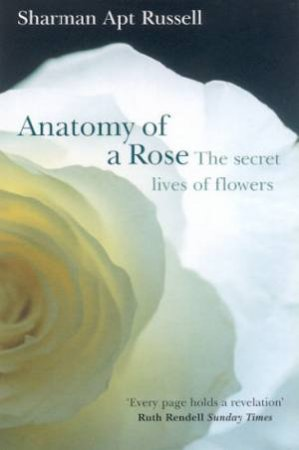 Anatomy Of A Rose: The Secret Lives Of Flowers by Sharman Apt Russell