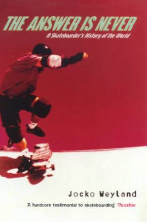 The The Answer Is Never: A Skateboarder's History Of The World by Jocko Weyland