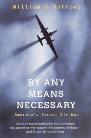 By Any Means Necessary: America's Secret Air War by William E Burrows