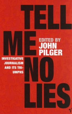 Tell Me No Lies: Investigative Journalism And It's Triumphs by John Pilger