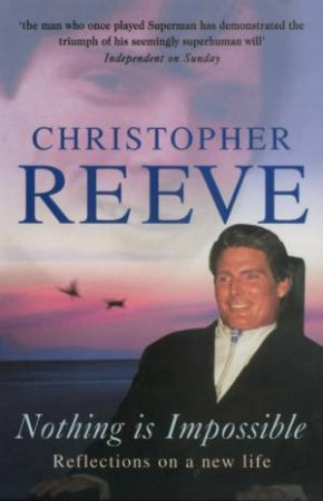 Christopher Reeve: Nothing Is Impossible: Reflections On A New Life by Christopher Reeve