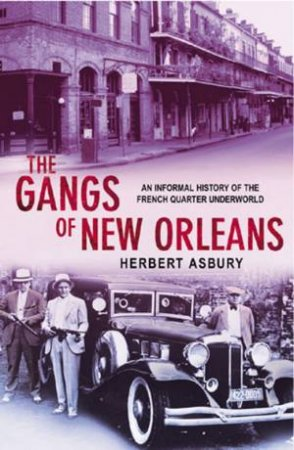 The Gangs Of New Orleans: An Informal History Of The French Quarter Underworld by Herbert Asbury