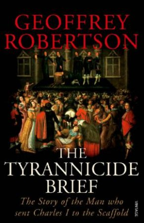 The Tyrannicide Brief: The Story Of The Man Who Sent Charles I To The Scaffold by Geoffrey Robertson