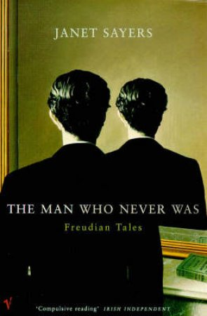 The Man Who Never Was: Freudian Tales by J Sayers