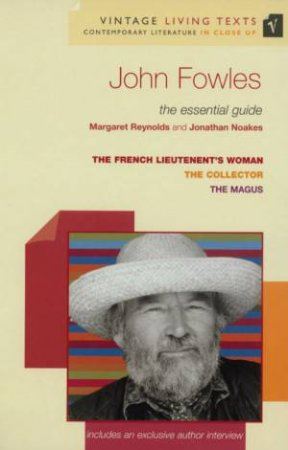 Vintage Living Texts: John Fowles: The Essential Guide by Margaret Reynolds & Jonathan Noakes